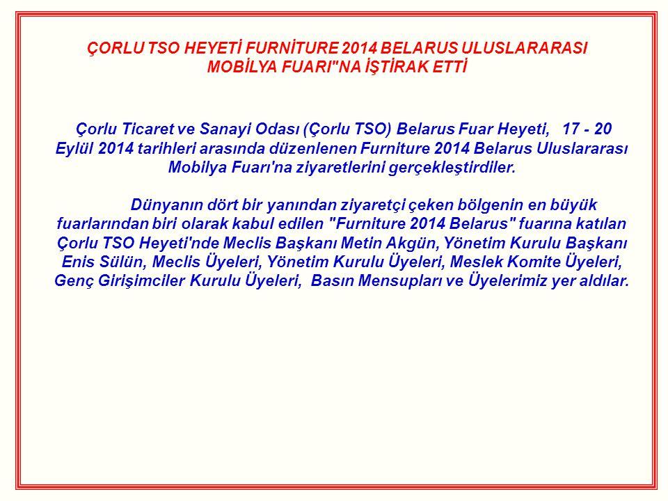 ÇORLU TSO HEYETİ FURNİTURE 2014 BELARUS ULUSLARARASI MOBİLYA FUARI NA İŞTİRAK ETTİ Çorlu Ticaret ve Sanayi Odası (Çorlu TSO) Belarus Fuar Heyeti, 17 - 20 Eylül 2014 tarihleri arasında düzenlenen Furniture 2014 Belarus Uluslararası Mobilya Fuarı na ziyaretlerini gerçekleştirdiler.