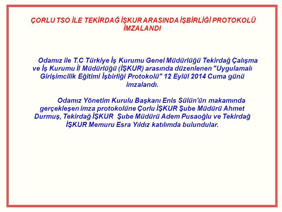 ÇORLU TSO İLE TEKİRDAĞ İŞKUR ARASINDA İŞBİRLİĞİ PROTOKOLÜ İMZALANDI Odamız ile T.C Türkiye İş Kurumu Genel Müdürlüğü Tekirdağ Çalışma ve İş Kurumu İl Müdürlüğü (İŞKUR) arasında düzenlenen Uygulamalı Girişimcilik Eğitimi İşbirliği Protokolü 12 Eylül 2014 Cuma günü imzalandı.