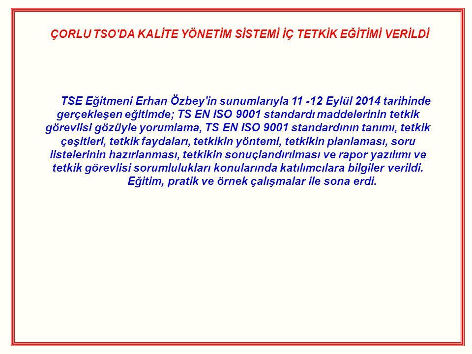 ÇORLU TSO DA KALİTE YÖNETİM SİSTEMİ İÇ TETKİK EĞİTİMİ VERİLDİ TSE Eğitmeni Erhan Özbey in sunumlarıyla 11 -12 Eylül 2014 tarihinde gerçekleşen eğitimde; TS EN ISO 9001 standardı maddelerinin tetkik görevlisi gözüyle yorumlama, TS EN ISO 9001 standardının tanımı, tetkik çeşitleri, tetkik faydaları, tetkikin yöntemi, tetkikin planlaması, soru listelerinin hazırlanması, tetkikin sonuçlandırılması ve rapor yazılımı ve tetkik görevlisi sorumlulukları konularında katılımcılara bilgiler verildi.