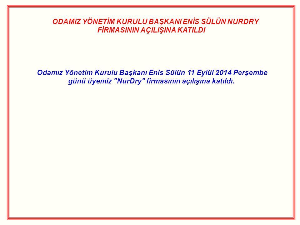 ODAMIZ YÖNETİM KURULU BAŞKANI ENİS SÜLÜN NURDRY FİRMASININ AÇILIŞINA KATILDI Odamız Yönetim Kurulu Başkanı Enis Sülün 11 Eylül 2014 Perşembe günü üyem