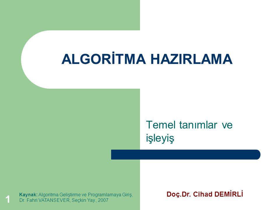 1 ALGORİTMA HAZIRLAMA Temel tanımlar ve işleyiş Kaynak: Algoritma Geliştirme ve Programlamaya Giriş, Dr. Fahri VATANSEVER, Seçkin Yay., 2007 Doç.Dr. C
