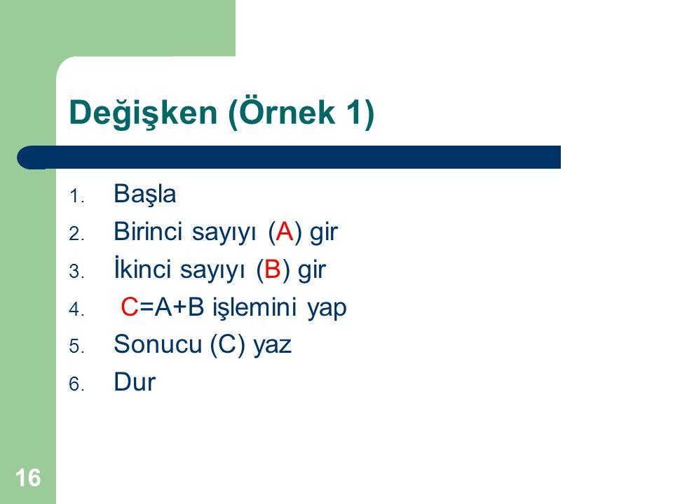 16 Değişken (Örnek 1) 1. Başla 2. Birinci sayıyı (A) gir 3. İkinci sayıyı (B) gir 4. C=A+B işlemini yap 5. Sonucu (C) yaz 6. Dur