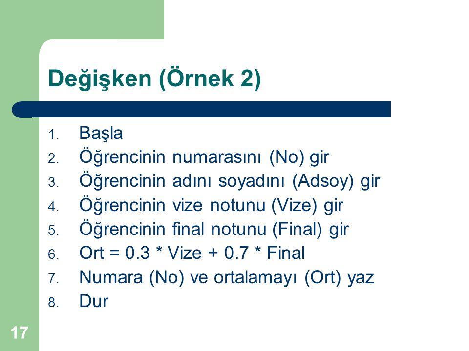 17 Değişken (Örnek 2) 1. Başla 2. Öğrencinin numarasını (No) gir 3. Öğrencinin adını soyadını (Adsoy) gir 4. Öğrencinin vize notunu (Vize) gir 5. Öğre