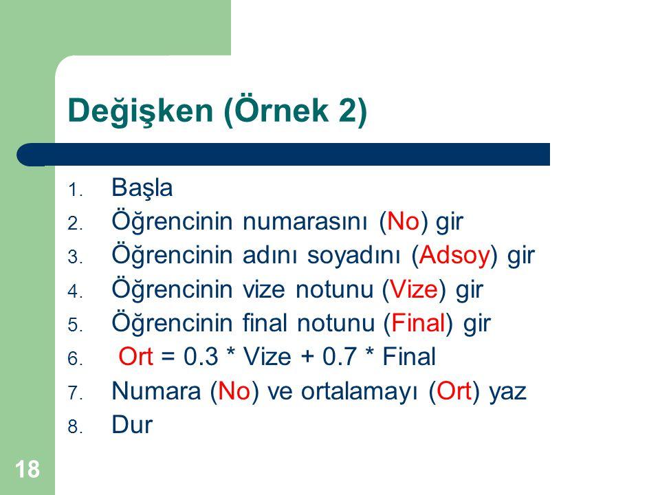 18 Değişken (Örnek 2) 1. Başla 2. Öğrencinin numarasını (No) gir 3. Öğrencinin adını soyadını (Adsoy) gir 4. Öğrencinin vize notunu (Vize) gir 5. Öğre