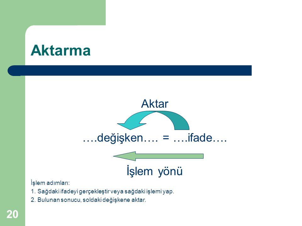 20 Aktarma Aktar ….değişken…. = ….ifade…. İşlem yönü İşlem adımları: 1. Sağdaki ifadeyi gerçekleştir veya sağdaki işlemi yap. 2. Bulunan sonucu, solda