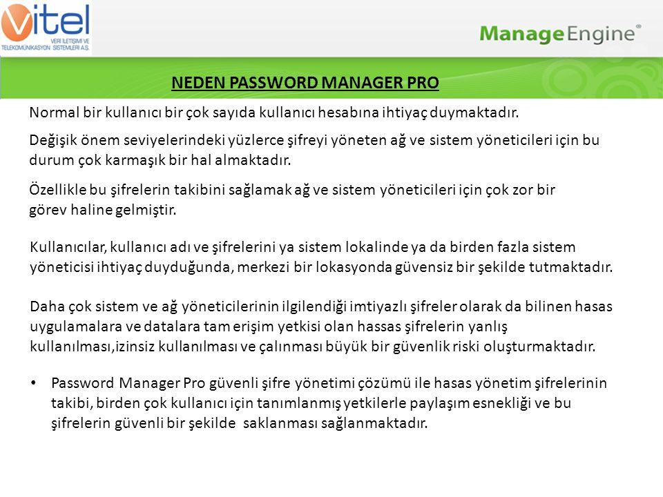 Standard EditionPremium Edition Kullanıcı / Kullanıcı Grup Yönetimi Şifre Havuzu Şifreler için Kural Tanımlama Şifre Paylaşımı ve Yönetimi Denetim / Denetim Bildirimleri AD / LDAP entegrasyonu Otomatik Logon Yardımcısı Şifre Değişim Dinleyicisi Yedekleme ve geri alma(backup&disaster recovery) Standart Sürümdeki Bütün Özellikler Şifre Alarmları ve Bildirimler Uzaktan Şifre Resetleme(istenildiğinde,periyodik olarak veya kural tanımlanarak) for Windows, Windows Domain, Windows Service Accounts, Windows Scheduled Accounts, Flavours of UNIX and Linux, MS SQL, MySQL, Oracle DB Server, Sybase ASE, Cisco Devices, HP Procurve, Juniper Netscreen ve diğer ağ cihazları Two Factor Authentication(İki aşamalı onaylama) Raporlama (PCI DSS uyumluluk raporları) Şifre Yönetimi API (Uygulama programlama Arayüzü) Yüksek Erişilebilirlik ÖZELLİKLER
