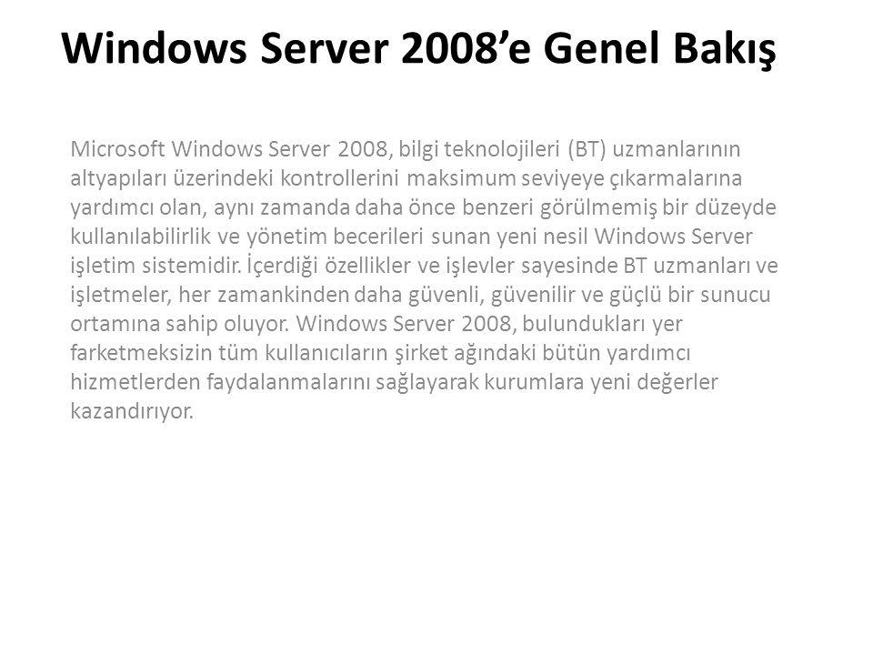 Windows Server 2008'e Genel Bakış Microsoft Windows Server 2008, bilgi teknolojileri (BT) uzmanlarının altyapıları üzerindeki kontrollerini maksimum seviyeye çıkarmalarına yardımcı olan, aynı zamanda daha önce benzeri görülmemiş bir düzeyde kullanılabilirlik ve yönetim becerileri sunan yeni nesil Windows Server işletim sistemidir.