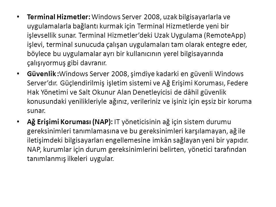 Terminal Hizmetler: Windows Server 2008, uzak bilgisayarlarla ve uygulamalarla bağlantı kurmak için Terminal Hizmetlerde yeni bir işlevsellik sunar.