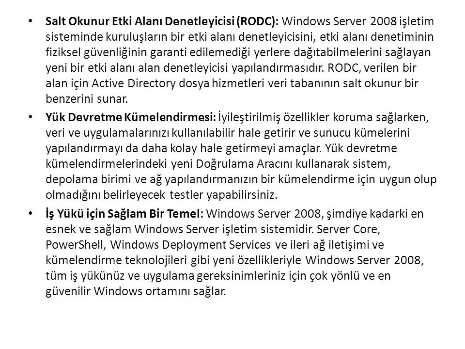 Salt Okunur Etki Alanı Denetleyicisi (RODC): Windows Server 2008 işletim sisteminde kuruluşların bir etki alanı denetleyicisini, etki alanı denetiminin fiziksel güvenliğinin garanti edilemediği yerlere dağıtabilmelerini sağlayan yeni bir etki alanı alan denetleyicisi yapılandırmasıdır.