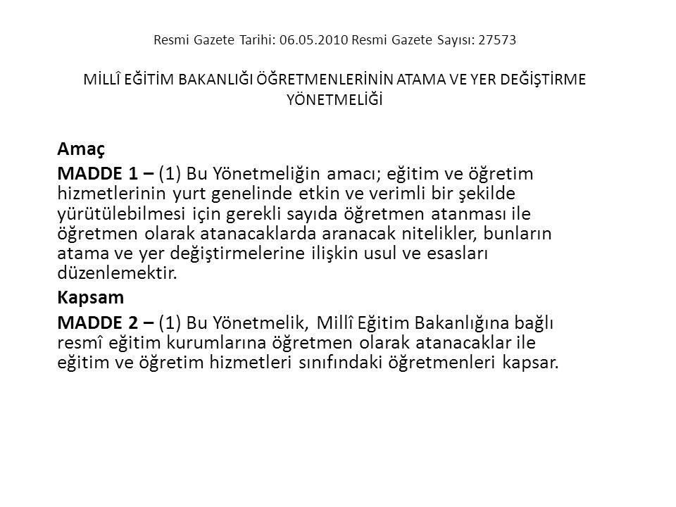 Resmi Gazete Tarihi: 06.05.2010 Resmi Gazete Sayısı: 27573 MİLLÎ EĞİTİM BAKANLIĞI ÖĞRETMENLERİNİN ATAMA VE YER DEĞİŞTİRME YÖNETMELİĞİ Amaç MADDE 1 – (