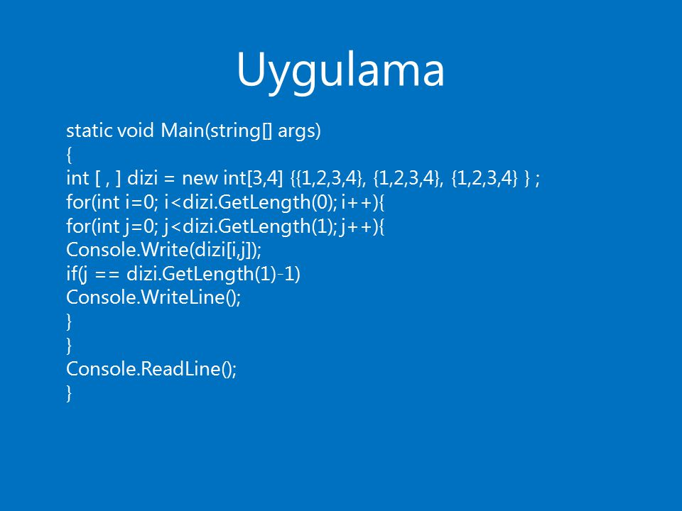 Uygulama static void Main(string[] args) { int [, ] dizi = new int[3,4] {{1,2,3,4}, {1,2,3,4}, {1,2,3,4} } ; for(int i=0; i<dizi.GetLength(0); i++){ f