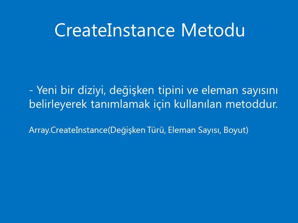 CreateInstance Metodu - Yeni bir diziyi, değişken tipini ve eleman sayısını belirleyerek tanımlamak için kullanılan metoddur. Array.CreateInstance(Değ
