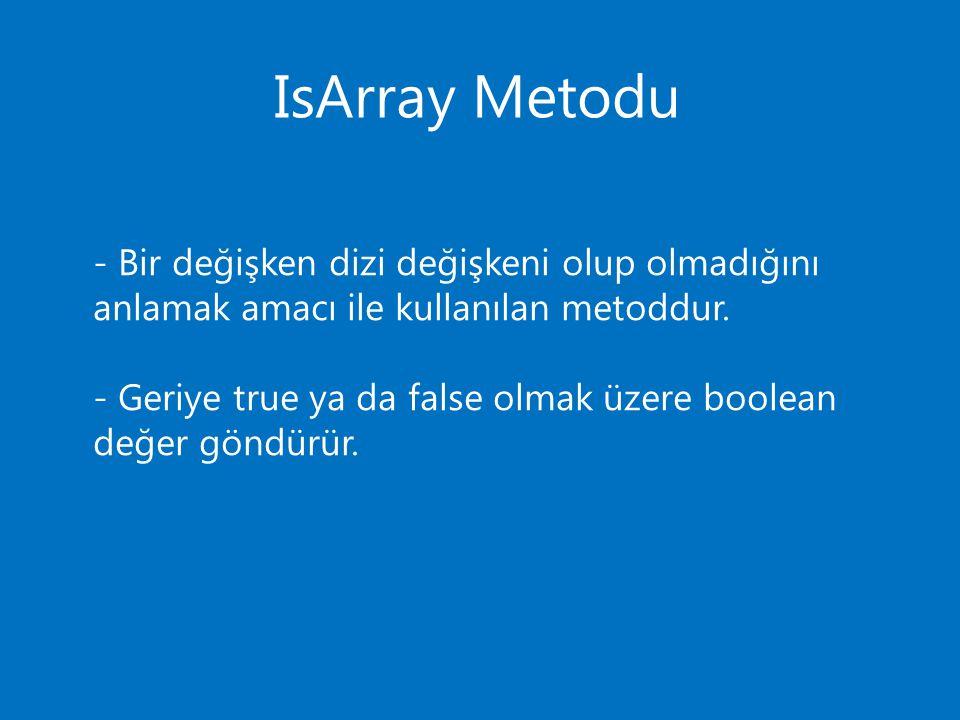 IsArray Metodu - Bir değişken dizi değişkeni olup olmadığını anlamak amacı ile kullanılan metoddur. - Geriye true ya da false olmak üzere boolean değe