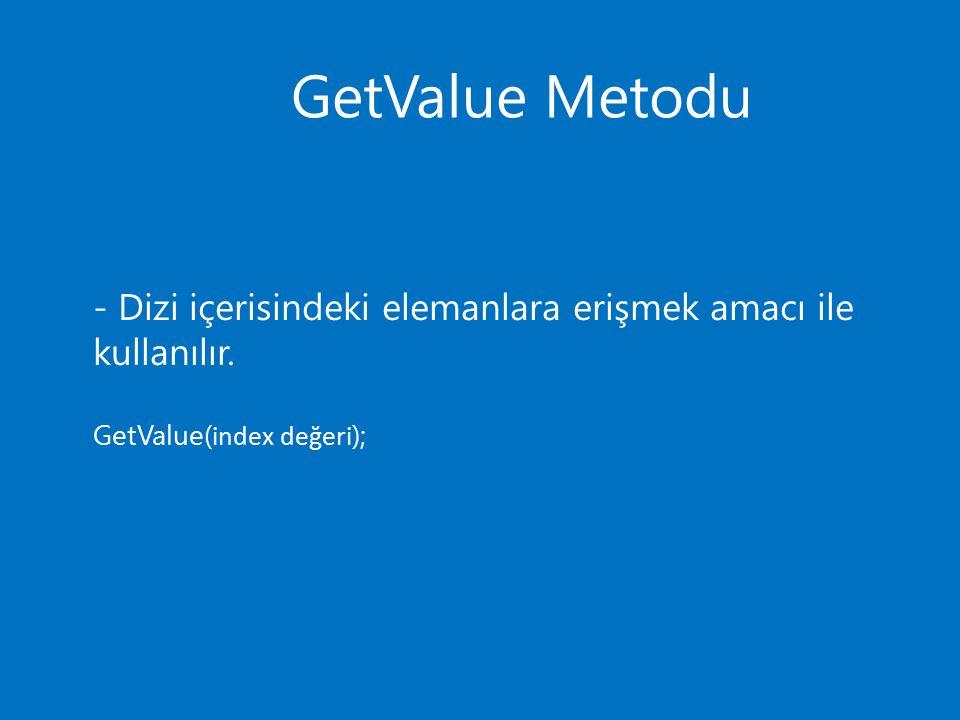 GetValue Metodu - Dizi içerisindeki elemanlara erişmek amacı ile kullanılır. GetValue( index değeri );