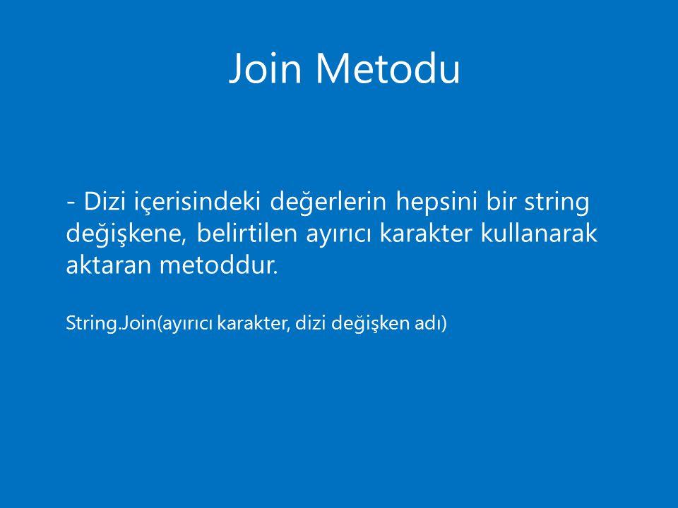 Join Metodu - Dizi içerisindeki değerlerin hepsini bir string değişkene, belirtilen ayırıcı karakter kullanarak aktaran metoddur. String.Join(ayırıcı