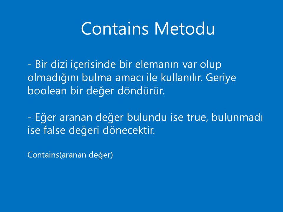 Contains Metodu - Bir dizi içerisinde bir elemanın var olup olmadığını bulma amacı ile kullanılır. Geriye boolean bir değer döndürür. - Eğer aranan de