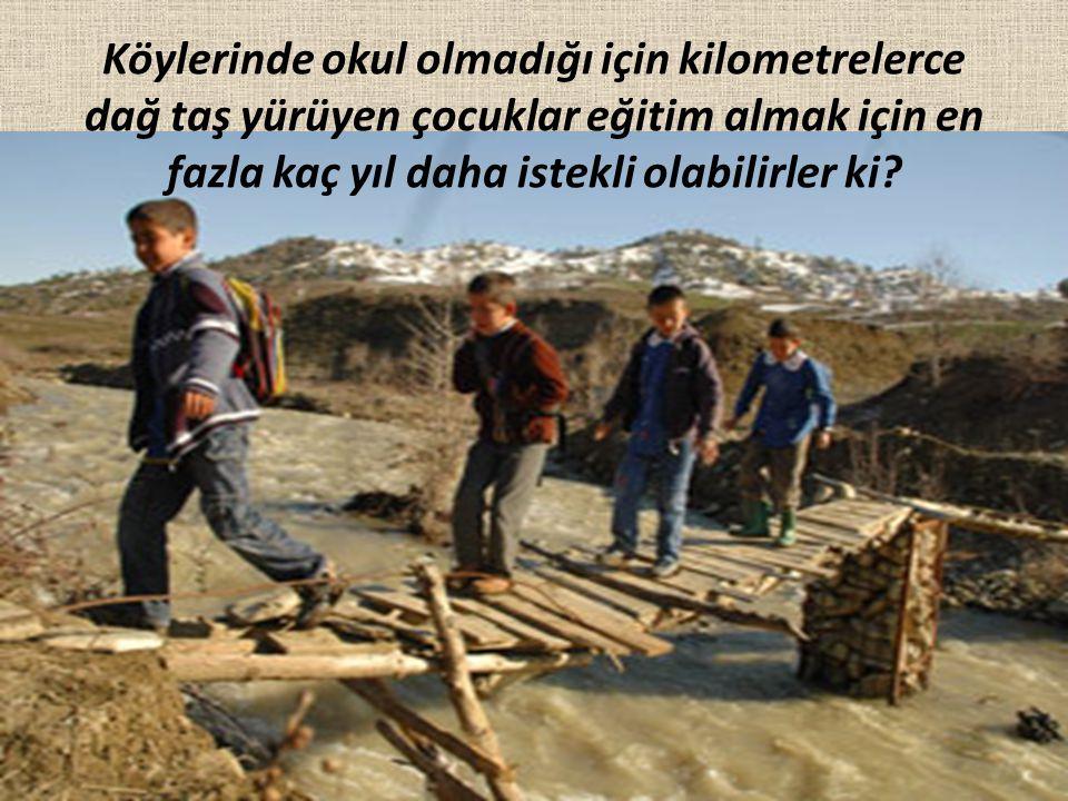 Köylerinde okul olmadığı için kilometrelerce dağ taş yürüyen çocuklar eğitim almak için en fazla kaç yıl daha istekli olabilirler ki?