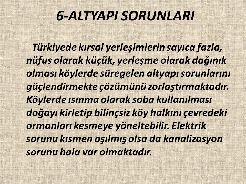 6-ALTYAPI SORUNLARI Türkiyede kırsal yerleşimlerin sayıca fazla, nüfus olarak küçük, yerleşme olarak dağınık olması köylerde süregelen altyapı sorunla