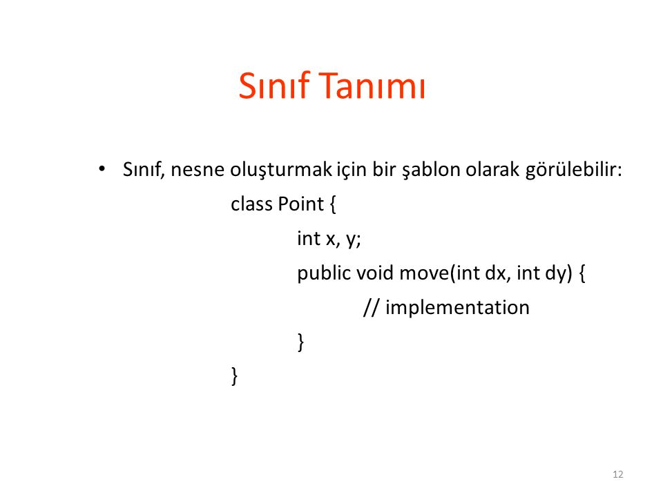 12 Sınıf, nesne oluşturmak için bir şablon olarak görülebilir: class Point { int x, y; public void move(int dx, int dy) { // implementation } Sınıf Tanımı