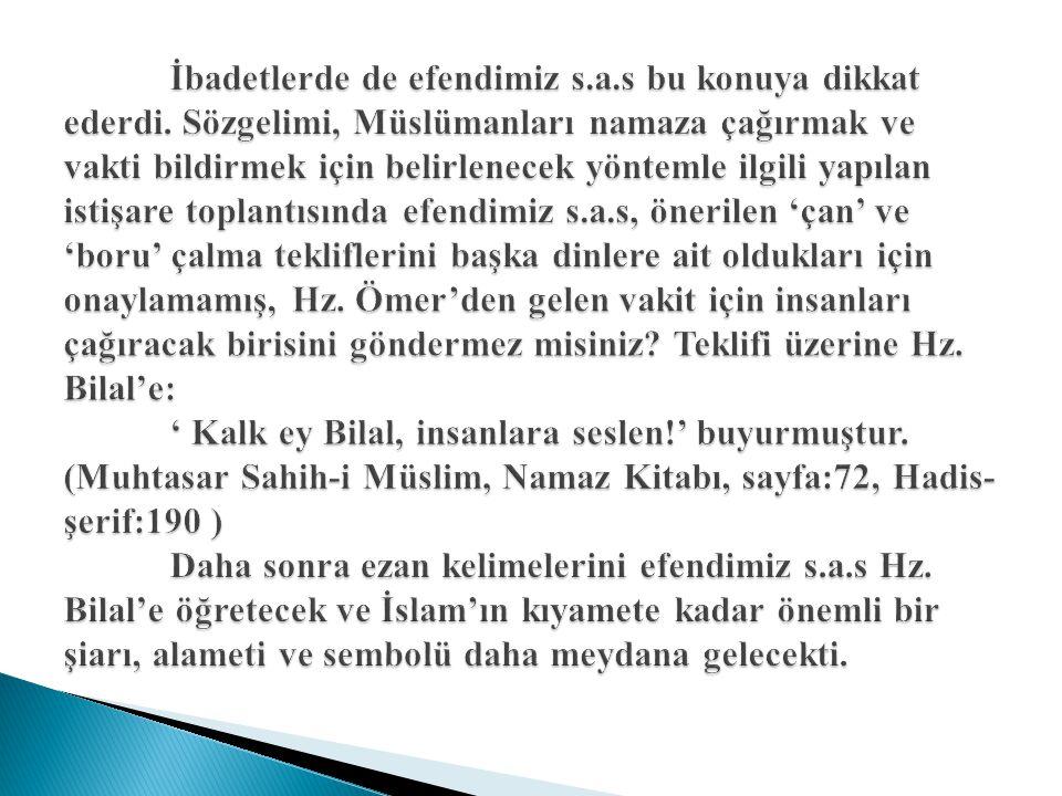 İbadetlerde de efendimiz s.a.s bu konuya dikkat ederdi. Sözgelimi, Müslümanları namaza çağırmak ve vakti bildirmek için belirlenecek yöntemle ilgili y
