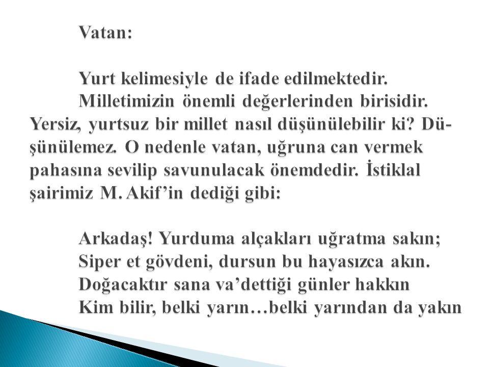Vatan: Yurt kelimesiyle de ifade edilmektedir.Milletimizin önemli değerlerinden birisidir.
