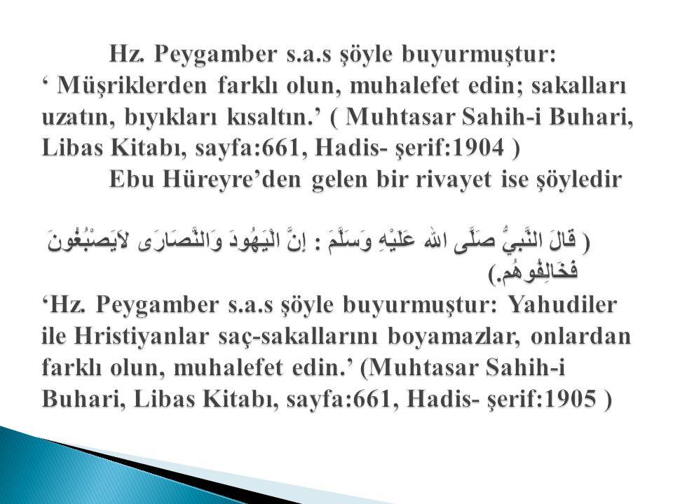 Hz. Peygamber s.a.s şöyle buyurmuştur: ' Müşriklerden farklı olun, muhalefet edin; sakalları uzatın, bıyıkları kısaltın.' ( Muhtasar Sahih-i Buhari, L