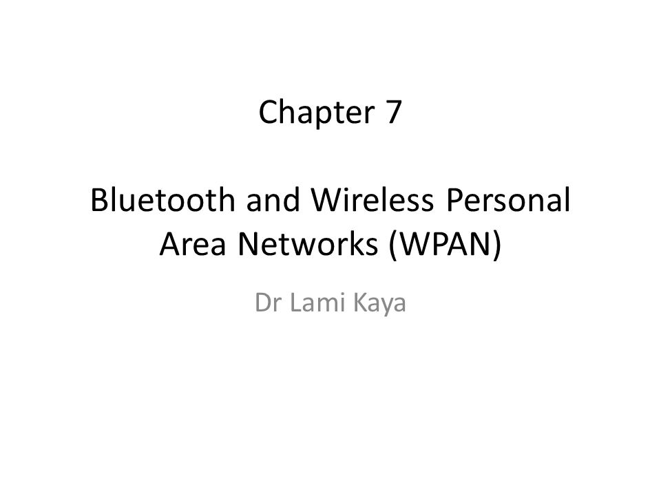Chapter 7 Bluetooth and Wireless Personal Area Networks (WPAN) Dr Lami Kaya