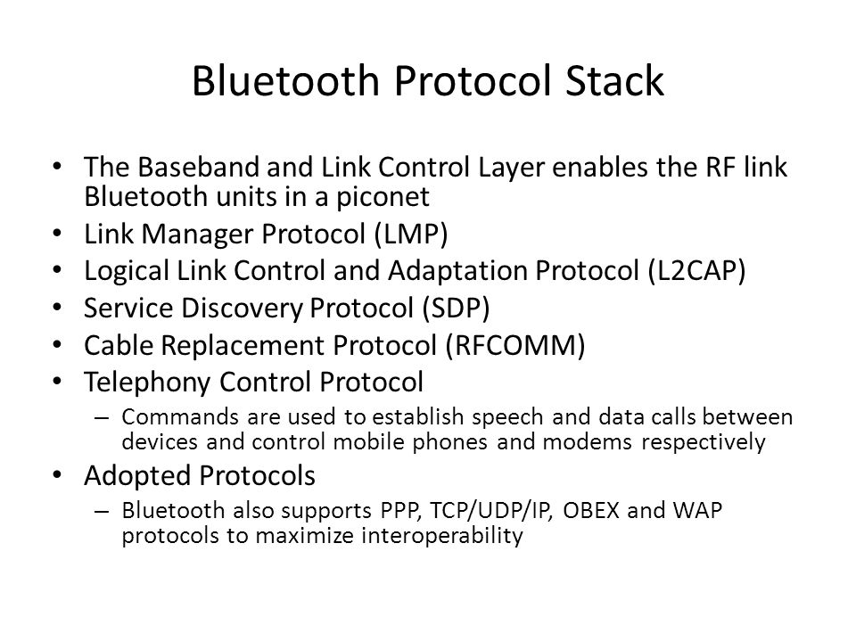 Bluetooth Protocol Stack The Baseband and Link Control Layer enables the RF link Bluetooth units in a piconet Link Manager Protocol (LMP) Logical Link Control and Adaptation Protocol (L2CAP) Service Discovery Protocol (SDP) Cable Replacement Protocol (RFCOMM) Telephony Control Protocol – Commands are used to establish speech and data calls between devices and control mobile phones and modems respectively Adopted Protocols – Bluetooth also supports PPP, TCP/UDP/IP, OBEX and WAP protocols to maximize interoperability
