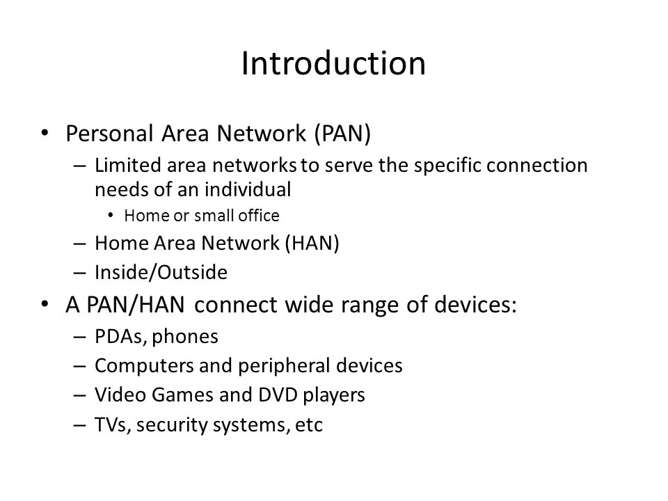 Introduction Personal Area Network (PAN) – Limited area networks to serve the specific connection needs of an individual Home or small office – Home A