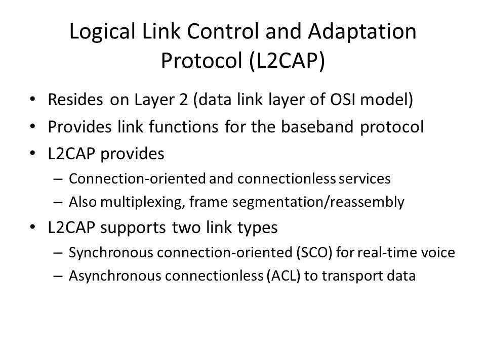 Logical Link Control and Adaptation Protocol (L2CAP) Resides on Layer 2 (data link layer of OSI model) Provides link functions for the baseband protoc