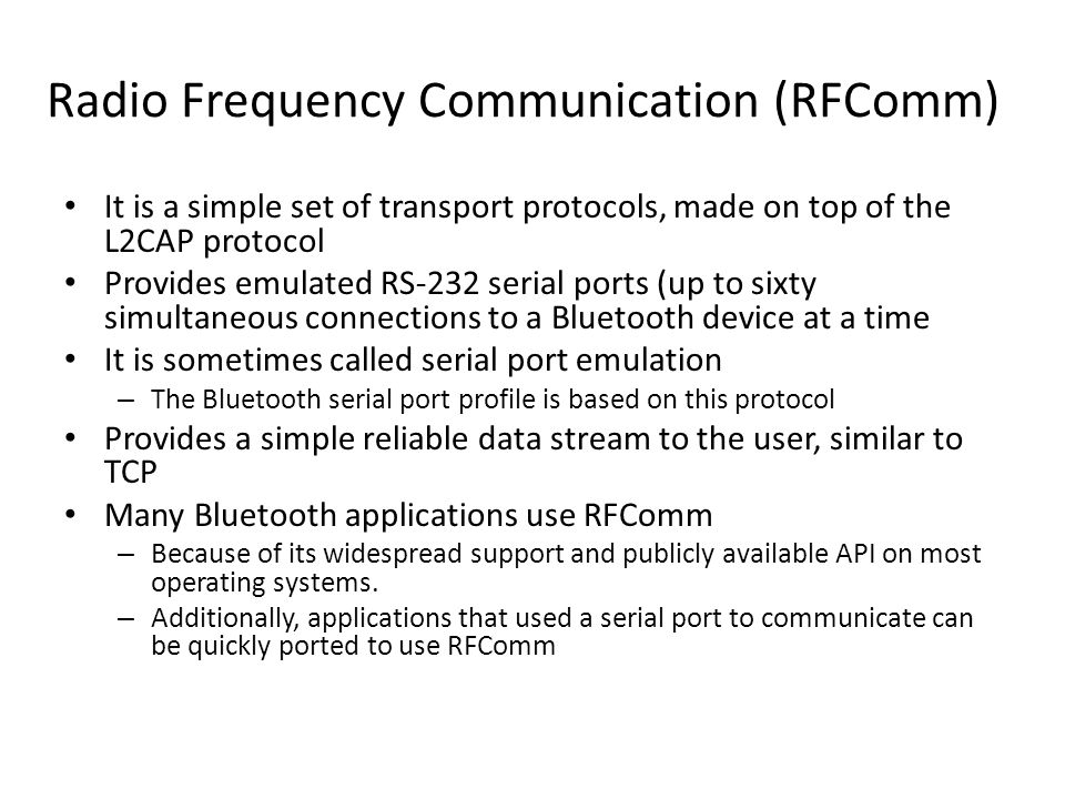Radio Frequency Communication (RFComm) It is a simple set of transport protocols, made on top of the L2CAP protocol Provides emulated RS-232 serial ports (up to sixty simultaneous connections to a Bluetooth device at a time It is sometimes called serial port emulation – The Bluetooth serial port profile is based on this protocol Provides a simple reliable data stream to the user, similar to TCP Many Bluetooth applications use RFComm – Because of its widespread support and publicly available API on most operating systems.