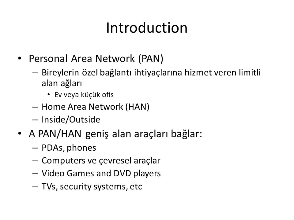 Introduction Personal Area Network (PAN) – Bireylerin özel bağlantı ihtiyaçlarına hizmet veren limitli alan ağları Ev veya küçük ofis – Home Area Netw