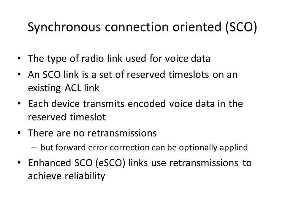 Synchronous connection oriented (SCO) The type of radio link used for voice data An SCO link is a set of reserved timeslots on an existing ACL link Each device transmits encoded voice data in the reserved timeslot There are no retransmissions – but forward error correction can be optionally applied Enhanced SCO (eSCO) links use retransmissions to achieve reliability