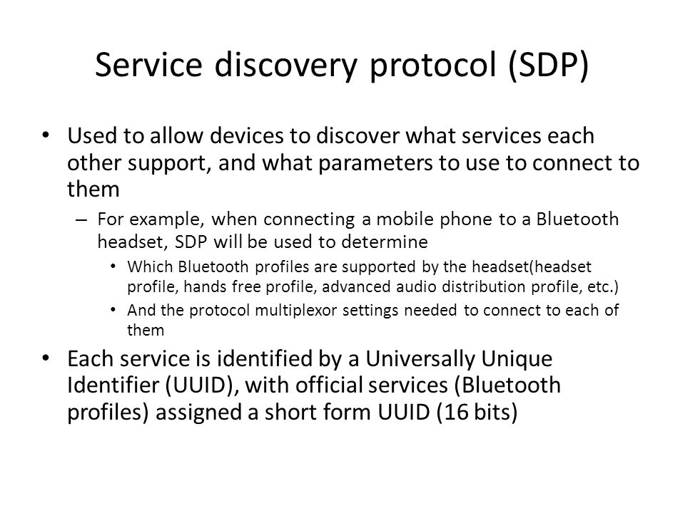 Service discovery protocol (SDP) Used to allow devices to discover what services each other support, and what parameters to use to connect to them – For example, when connecting a mobile phone to a Bluetooth headset, SDP will be used to determine Which Bluetooth profiles are supported by the headset(headset profile, hands free profile, advanced audio distribution profile, etc.) And the protocol multiplexor settings needed to connect to each of them Each service is identified by a Universally Unique Identifier (UUID), with official services (Bluetooth profiles) assigned a short form UUID (16 bits)