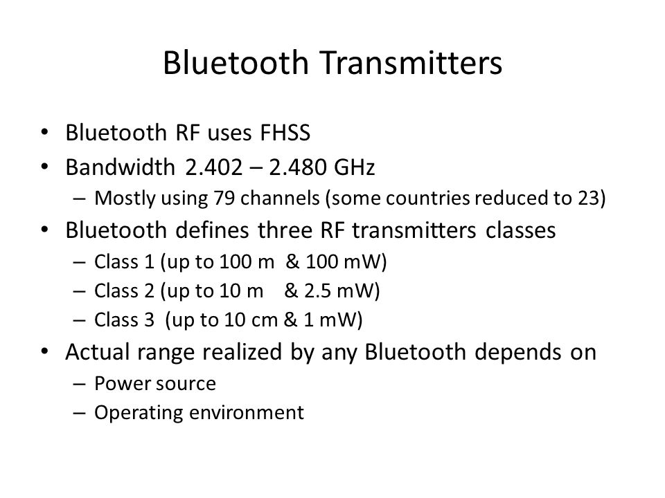Bluetooth Transmitters Bluetooth RF uses FHSS Bandwidth 2.402 – 2.480 GHz – Mostly using 79 channels (some countries reduced to 23) Bluetooth defines three RF transmitters classes – Class 1 (up to 100 m & 100 mW) – Class 2 (up to 10 m & 2.5 mW) – Class 3 (up to 10 cm & 1 mW) Actual range realized by any Bluetooth depends on – Power source – Operating environment