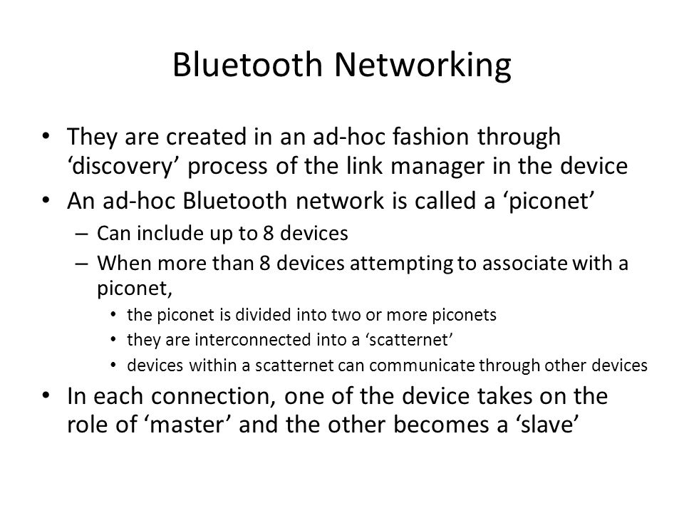 Bluetooth Networking They are created in an ad-hoc fashion through 'discovery' process of the link manager in the device An ad-hoc Bluetooth network i