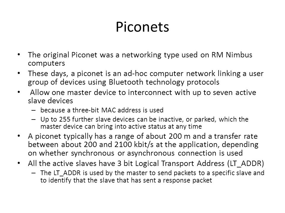 Piconets The original Piconet was a networking type used on RM Nimbus computers These days, a piconet is an ad-hoc computer network linking a user gro
