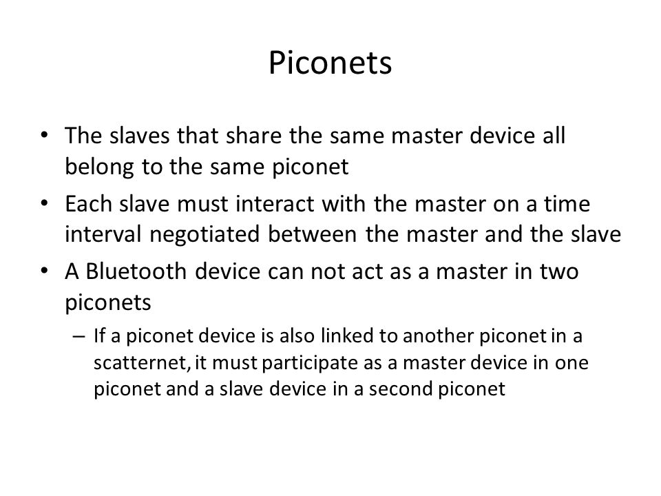 The slaves that share the same master device all belong to the same piconet Each slave must interact with the master on a time interval negotiated bet