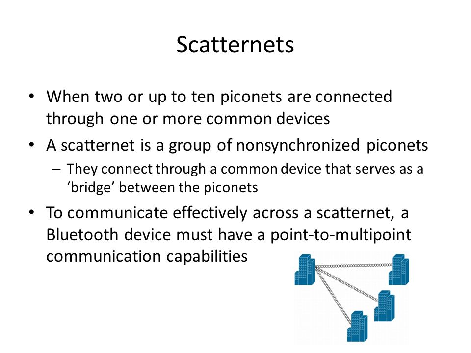 When two or up to ten piconets are connected through one or more common devices A scatternet is a group of nonsynchronized piconets – They connect through a common device that serves as a 'bridge' between the piconets To communicate effectively across a scatternet, a Bluetooth device must have a point-to-multipoint communication capabilities