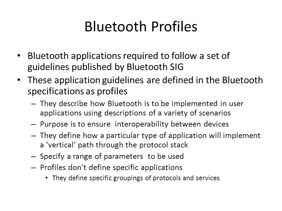 Bluetooth Profiles Bluetooth applications required to follow a set of guidelines published by Bluetooth SIG These application guidelines are defined in the Bluetooth specifications as profiles – They describe how Bluetooth is to be implemented in user applications using descriptions of a variety of scenarios – Purpose is to ensure interoperability between devices – They define how a particular type of application will implement a 'vertical' path through the protocol stack – Specify a range of parameters to be used – Profiles don't define specific applications They define specific groupings of protocols and services