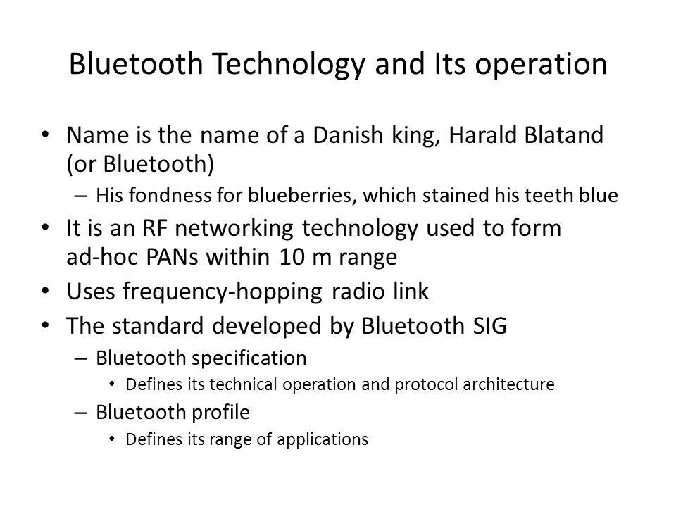 Bluetooth Teknolojisi ve kullanımı Name is the name of a Danish king, Harald Blatand (or Bluetooth) – His fondness for blueberries, which stained his teeth blue 10 m lik alanda ad-hoc PAN şeklinde kullanılan bir RF ağ teknolojisidir frequency-hopping radio link kullanır Bluetooth SIG tarafından standartı geliştirilmiştir – Bluetooth specification(teknik özellik) Teknik kullanımları ve protokol mimarisini belirtir – Bluetooth profile Uygulama alanlarını belirtir