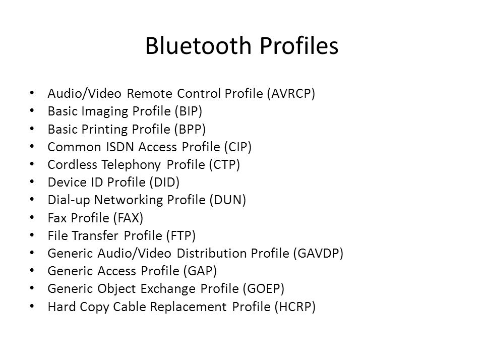 Bluetooth Profiles Audio/Video Remote Control Profile (AVRCP) Basic Imaging Profile (BIP) Basic Printing Profile (BPP) Common ISDN Access Profile (CIP) Cordless Telephony Profile (CTP) Device ID Profile (DID) Dial-up Networking Profile (DUN) Fax Profile (FAX) File Transfer Profile (FTP) Generic Audio/Video Distribution Profile (GAVDP) Generic Access Profile (GAP) Generic Object Exchange Profile (GOEP) Hard Copy Cable Replacement Profile (HCRP)