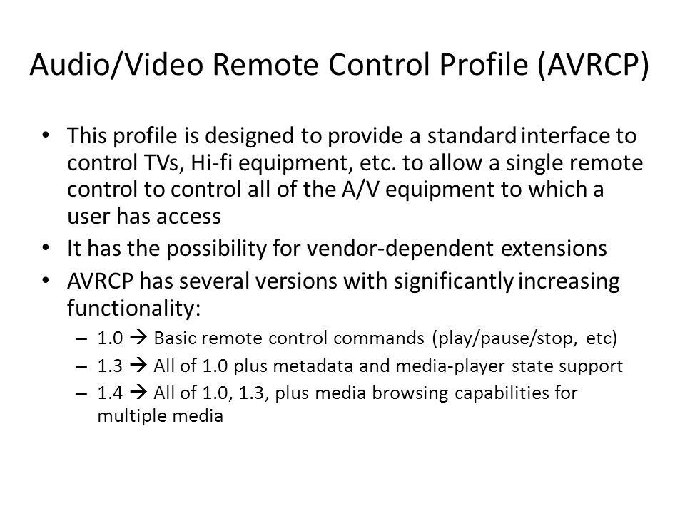 Audio/Video Remote Control Profile (AVRCP) This profile is designed to provide a standard interface to control TVs, Hi-fi equipment, etc. to allow a s