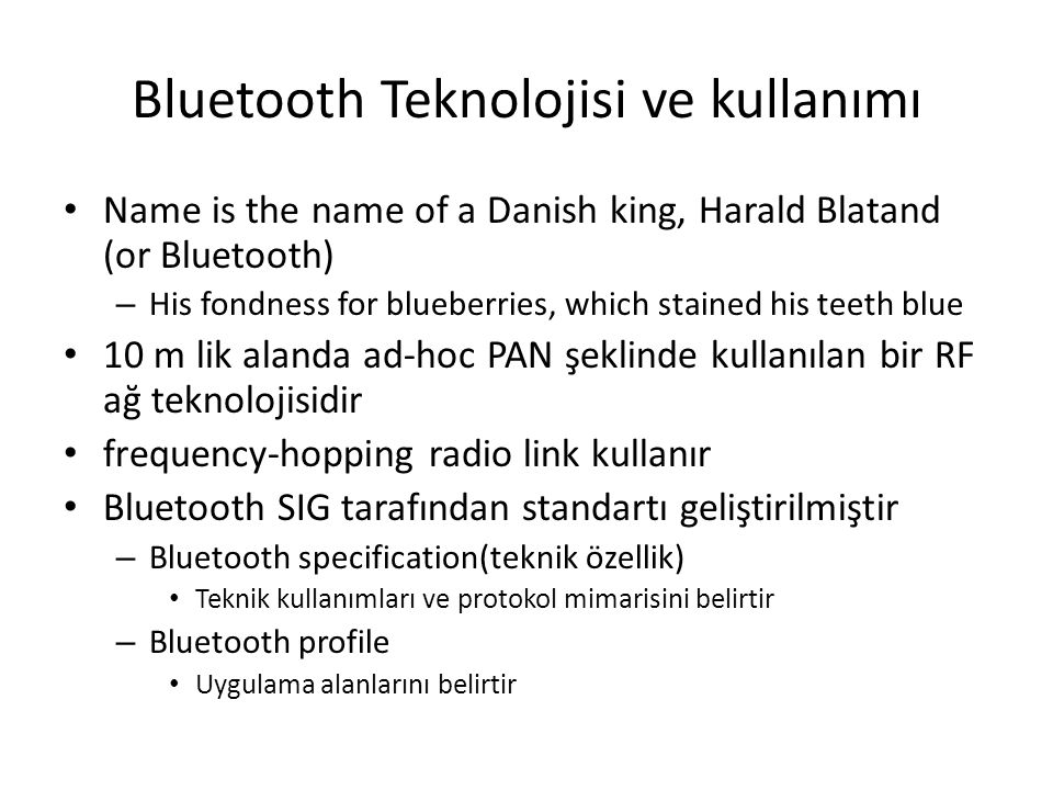 Bluetooth Protocols Bluetooth specification defines some layers – RF communications – Baseband communications – Link management – Host control – Logical link control – Serial port emulation – Service discovery