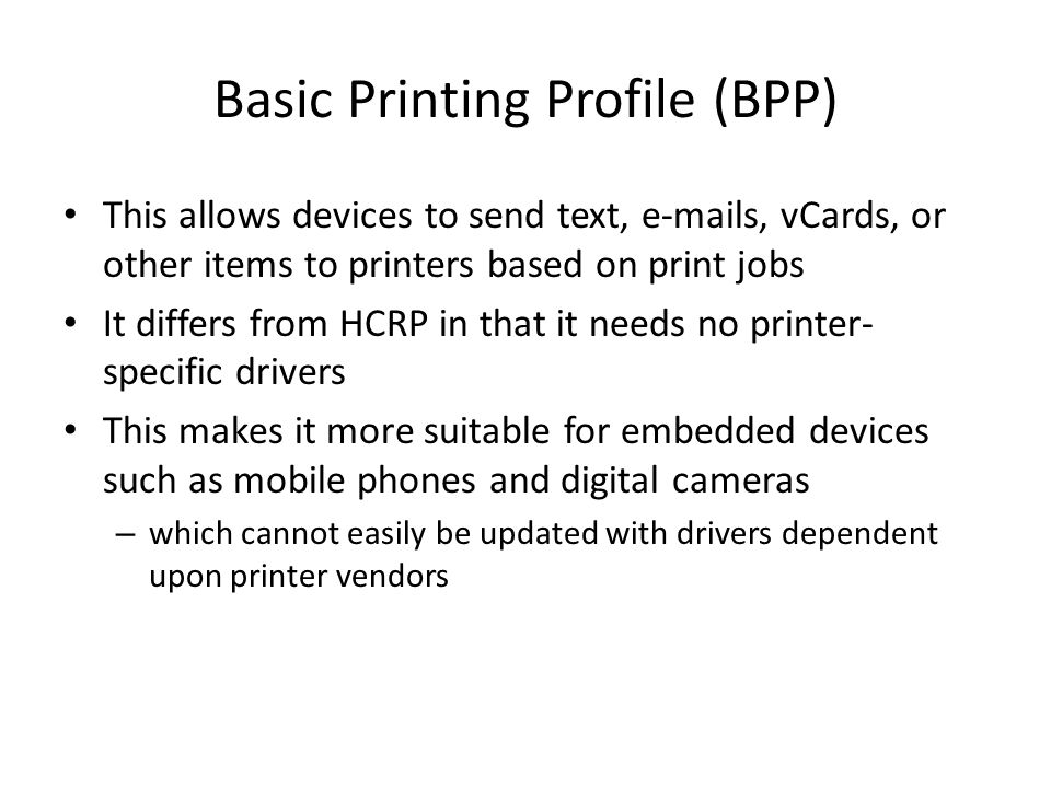 Basic Printing Profile (BPP) This allows devices to send text, e-mails, vCards, or other items to printers based on print jobs It differs from HCRP in