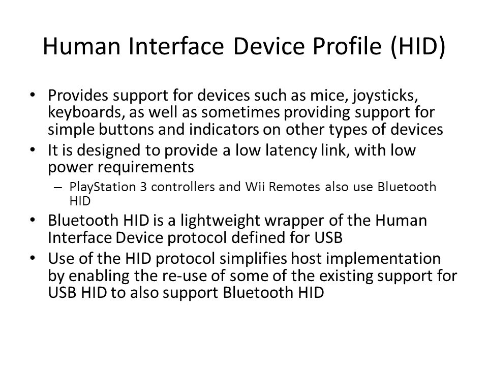 Human Interface Device Profile (HID) Provides support for devices such as mice, joysticks, keyboards, as well as sometimes providing support for simpl