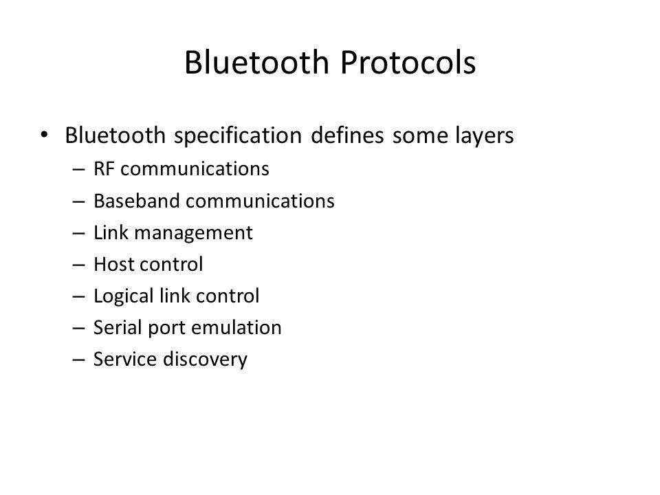 Bluetooth Transmitters Bluetooth RF FHSS kullanır Bandwidth 2.402 – 2.480 GHz – Çoğu zaman 79 kanal( bazı ülkeler 23 e düşürür) Bluetooth 3 tane RF transmitters sınıfı tanımlar – Class 1 (up to 100 m & 100 mW) – Class 2 (up to 10 m & 2.5 mW) – Class 3 (up to 10 cm & 1 mW) Herhengibir Bluetooth un gerçek kapsama alanı – Güç kaynağı – İşletim ortamına bağlıdır