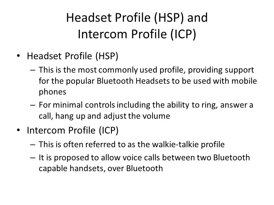 Headset Profile (HSP) and Intercom Profile (ICP) Headset Profile (HSP) – This is the most commonly used profile, providing support for the popular Blu