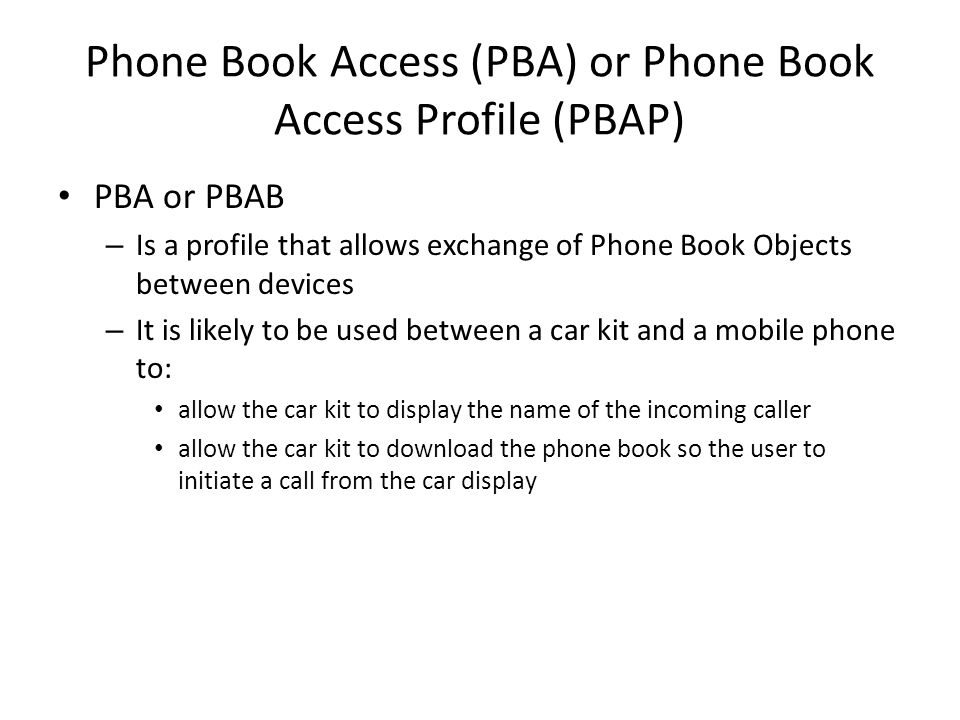 Phone Book Access (PBA) or Phone Book Access Profile (PBAP) PBA or PBAB – Is a profile that allows exchange of Phone Book Objects between devices – It