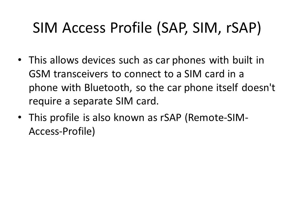 SIM Access Profile (SAP, SIM, rSAP) This allows devices such as car phones with built in GSM transceivers to connect to a SIM card in a phone with Bluetooth, so the car phone itself doesn t require a separate SIM card.